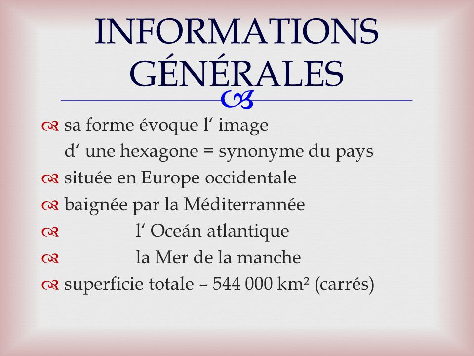   sa forme évoque l' image d' une hexagone = synonyme du pays  située en Europe occidentale  baignée par la Méditerrannée  l' Oceán atlantique  la Mer de la manche  superficie totale – 544 000 km² (carrés) INFORMATIONS GÉNÉRALES