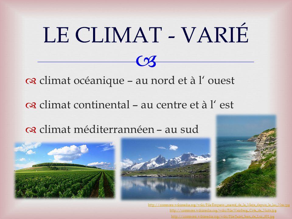   climat océanique – au nord et à l' ouest  climat continental – au centre et à l' est  climat méditerrannéen – au sud LE CLIMAT - VARIÉ http://commons.wikimedia.org/wiki/File:Weinberg_Cote_de_Nuits.jpg http://commons.wikimedia.org/wiki/File:Saint_Jean_de_Luz_001.jpg http://commons.wikimedia.org/wiki/File:Emparis-_massif_de_la_Meije_depuis_le_lac_Noir.jpg