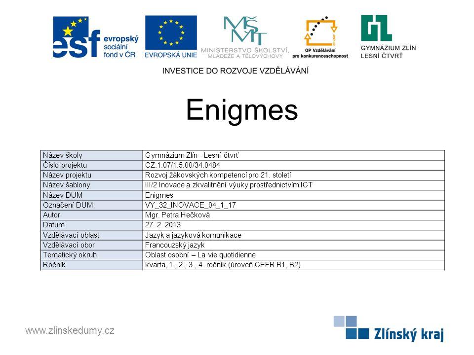 Enigmes www.zlinskedumy.cz Název školy Gymnázium Zlín - Lesní čtvrť Číslo projektu CZ.1.07/1.5.00/34.0484 Název projektu Rozvoj žákovských kompetencí pro 21.