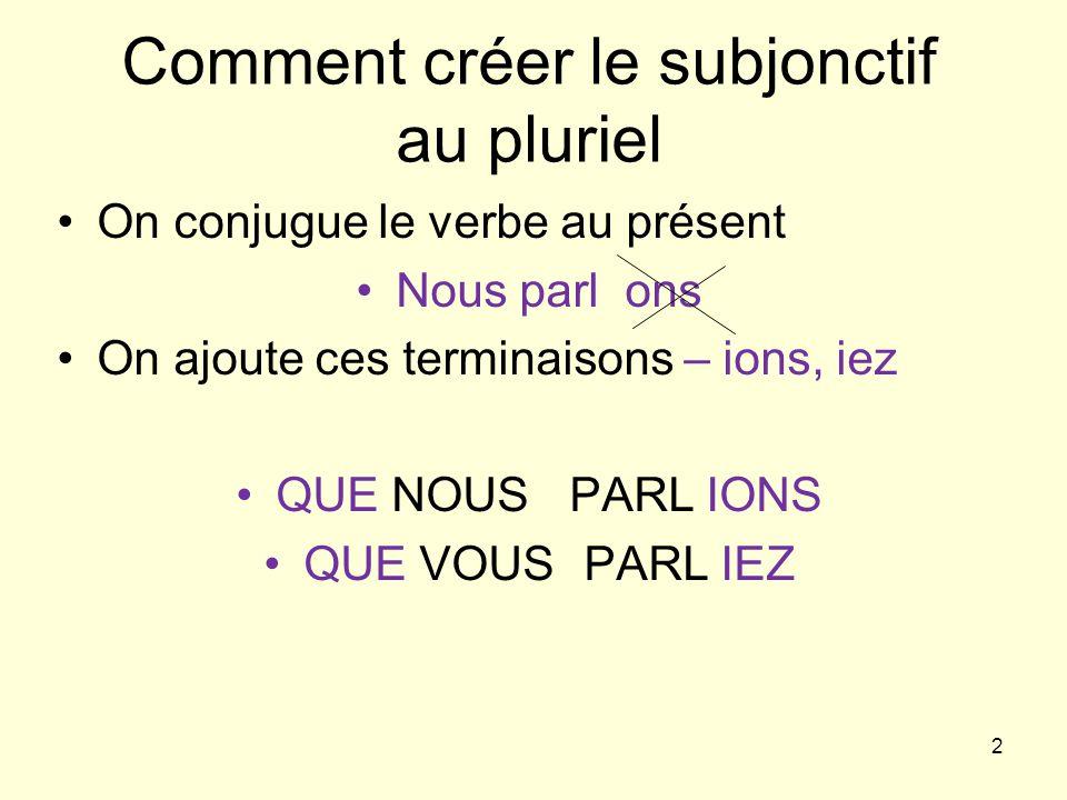 2 Comment créer le subjonctif au pluriel On conjugue le verbe au présent Nous parl ons On ajoute ces terminaisons – ions, iez QUE NOUS PARL IONS QUE VOUS PARL IEZ