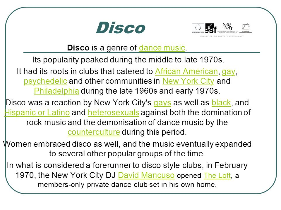 Disco is a genre of dance music.dance music Its popularity peaked during the middle to late 1970s.