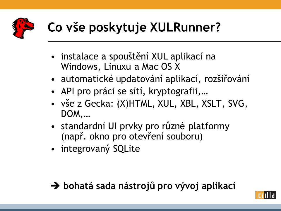 Co vše poskytuje XULRunner? instalace a spouštění XUL aplikací na Windows, Linuxu a Mac OS X automatické updatování aplikací, rozšiřování API pro prác