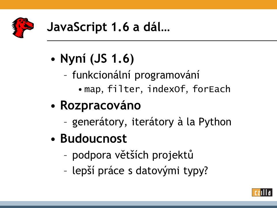 JavaScript 1.6 a dál… Nyní (JS 1.6) –funkcionální programování map, filter, indexOf, forEach Rozpracováno –generátory, iterátory à la Python Budoucnos