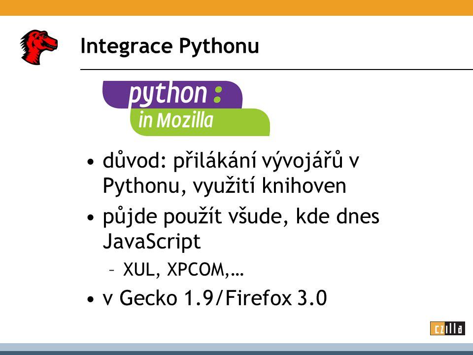 Integrace Pythonu důvod: přilákání vývojářů v Pythonu, využití knihoven půjde použít všude, kde dnes JavaScript –XUL, XPCOM,… v Gecko 1.9/Firefox 3.0
