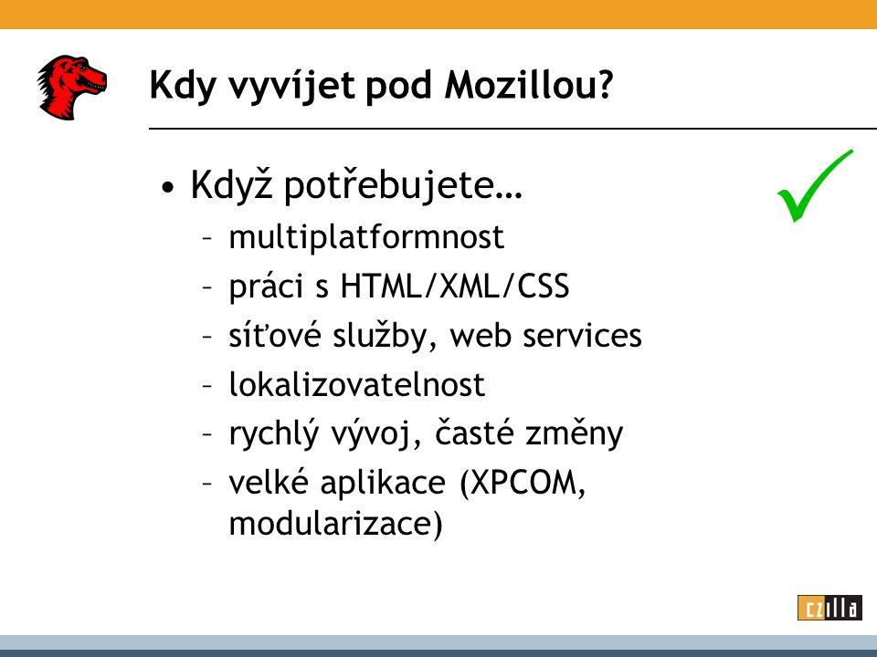 Kdy vyvíjet pod Mozillou? Když potřebujete… –multiplatformnost –práci s HTML/XML/CSS –síťové služby, web services –lokalizovatelnost –rychlý vývoj, ča