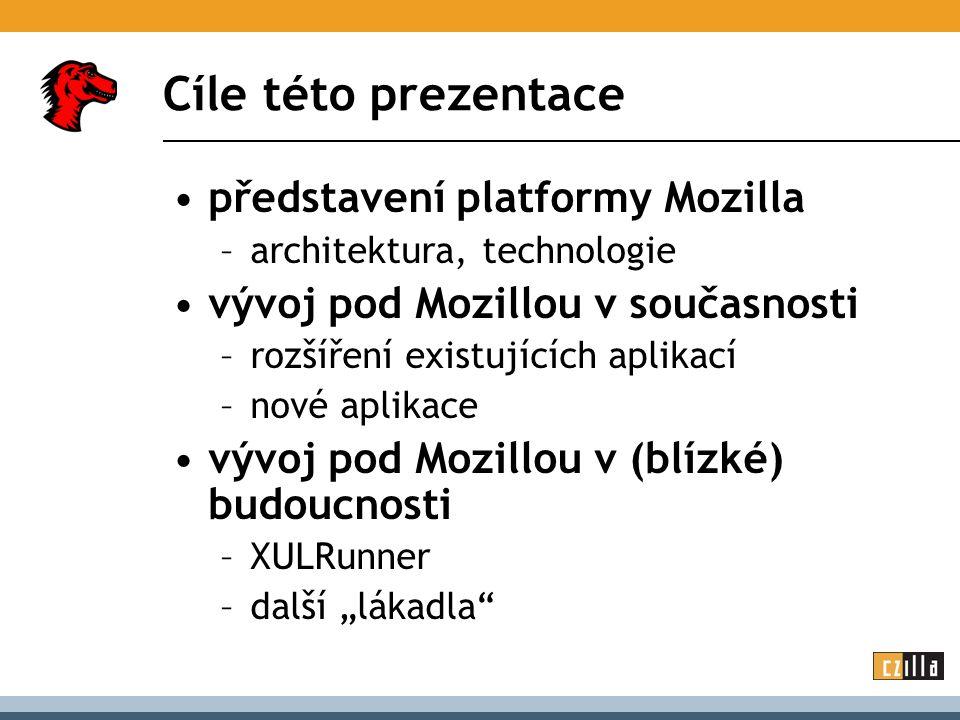 Cíle této prezentace představení platformy Mozilla –architektura, technologie vývoj pod Mozillou v současnosti –rozšíření existujících aplikací –nové