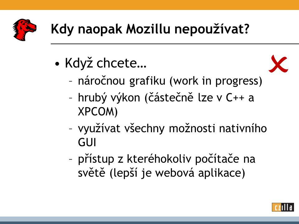 Kdy naopak Mozillu nepoužívat? Když chcete… –náročnou grafiku (work in progress) –hrubý výkon (částečně lze v C++ a XPCOM) –využívat všechny možnosti