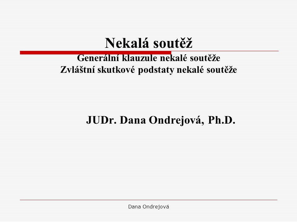 Dana Ondrejová Nekalá soutěž Generální klauzule nekalé soutěže Zvláštní skutkové podstaty nekalé soutěže JUDr. Dana Ondrejová, Ph.D.