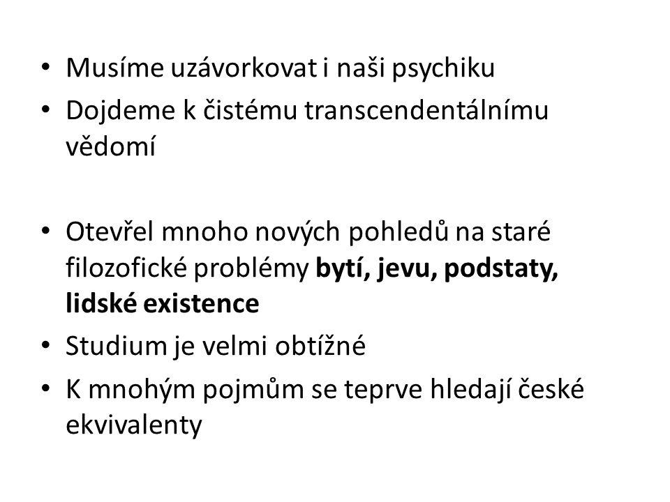 Musíme uzávorkovat i naši psychiku Dojdeme k čistému transcendentálnímu vědomí Otevřel mnoho nových pohledů na staré filozofické problémy bytí, jevu, podstaty, lidské existence Studium je velmi obtížné K mnohým pojmům se teprve hledají české ekvivalenty