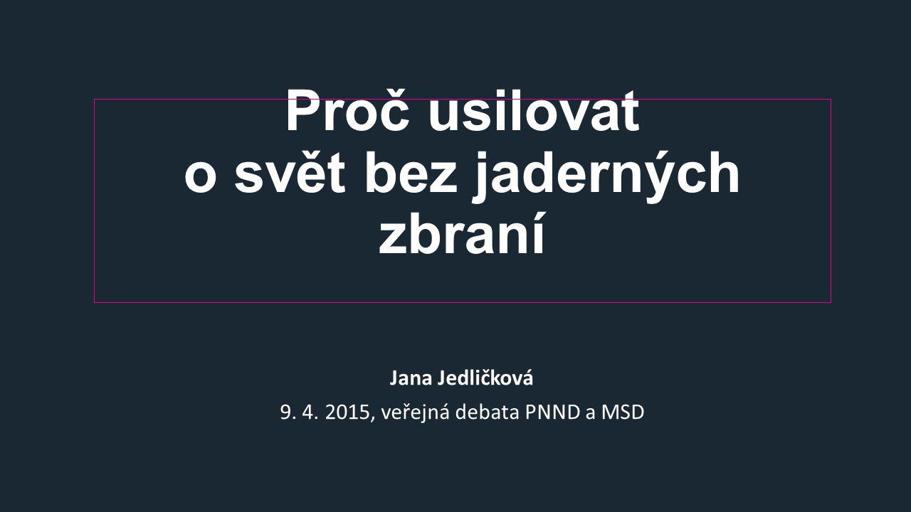 Proč usilovat o svět bez jaderných zbraní Jana Jedličková 9. 4. 2015, veřejná debata PNND a MSD