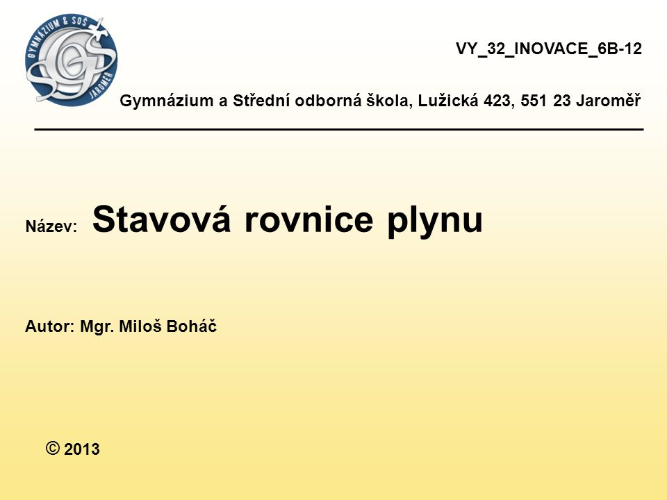 Gymnázium a Střední odborná škola, Lužická 423, 551 23 Jaroměř Název: Stavová rovnice plynu Autor: Mgr.