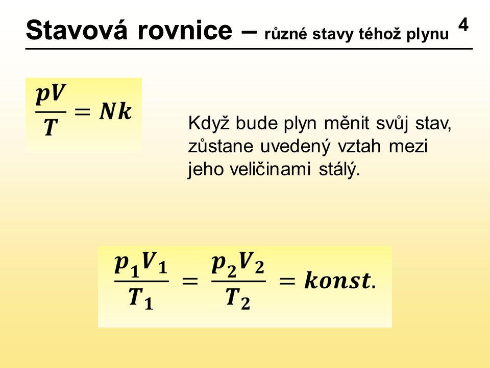 4 Stavová rovniceStavová rovnice – různé stavy téhož plynu Když bude plyn měnit svůj stav, zůstane uvedený vztah mezi jeho veličinami stálý.