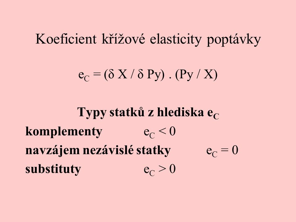 Koeficient křížové elasticity poptávky e C = (δ X / δ Py). (Py / X) Typy statků z hlediska e C komplementy e C < 0 navzájem nezávislé statky e C = 0 s