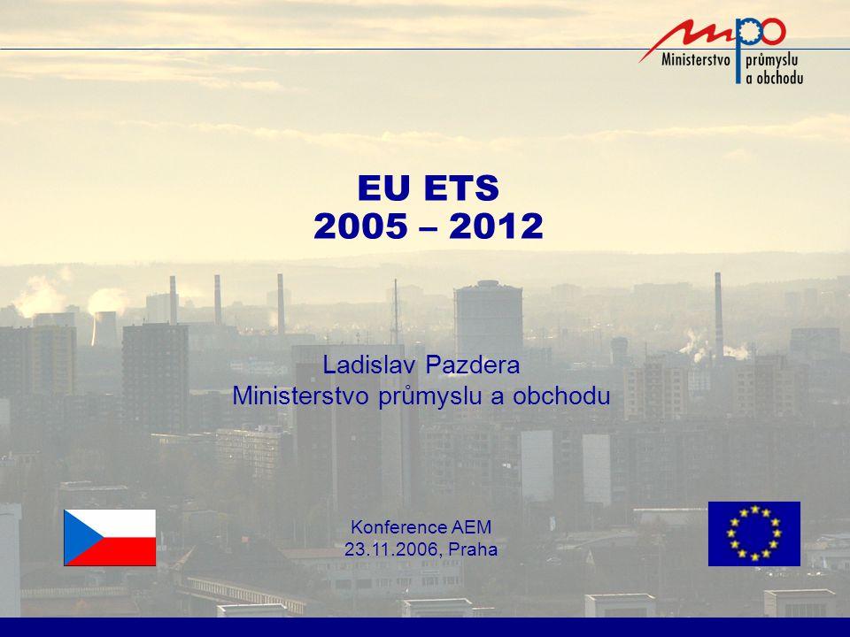 EU ETS 2005 – 2012 Ladislav Pazdera Ministerstvo průmyslu a obchodu Konference AEM 23.11.2006, Praha
