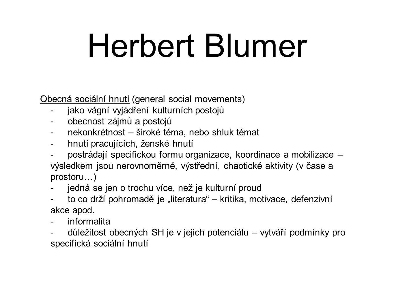 """Herbert Blumer Obecná sociální hnutí (general social movements) -jako vágní vyjádření kulturních postojů -obecnost zájmů a postojů -nekonkrétnost – široké téma, nebo shluk témat -hnutí pracujících, ženské hnutí -postrádají specifickou formu organizace, koordinace a mobilizace – výsledkem jsou nerovnoměrné, výstřední, chaotické aktivity (v čase a prostoru…) -jedná se jen o trochu více, než je kulturní proud -to co drží pohromadě je """"literatura – kritika, motivace, defenzivní akce apod."""