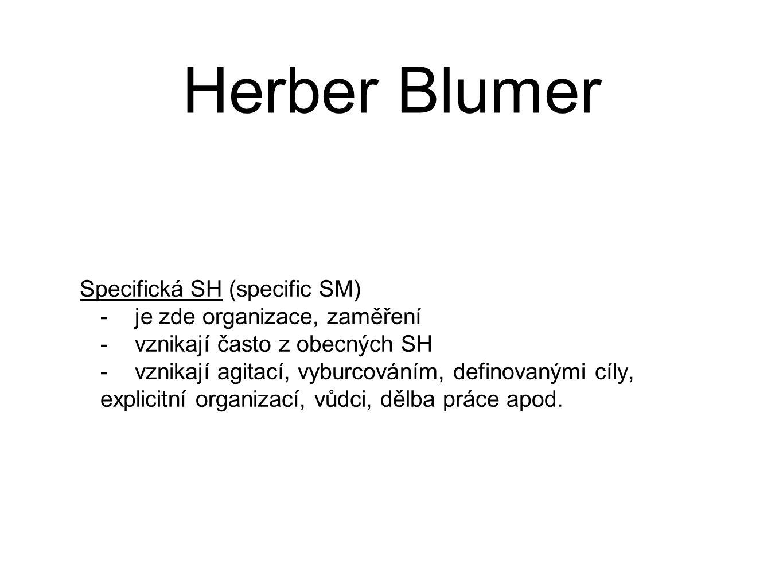 Herber Blumer Specifická SH (specific SM) -je zde organizace, zaměření -vznikají často z obecných SH -vznikají agitací, vyburcováním, definovanými cíly, explicitní organizací, vůdci, dělba práce apod.
