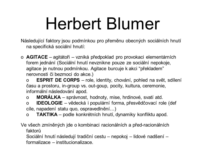 Herbert Blumer Následující faktory jsou podmínkou pro přeměnu obecných sociálních hnutí na specifická sociální hnutí: oAGITACE – agitátoři – vzniká předpoklad pro provokaci elementárních forem jednání (Sociální hnutí nevznikne pouze ze sociální nepokoje, agitace je nutnou podmínkou.