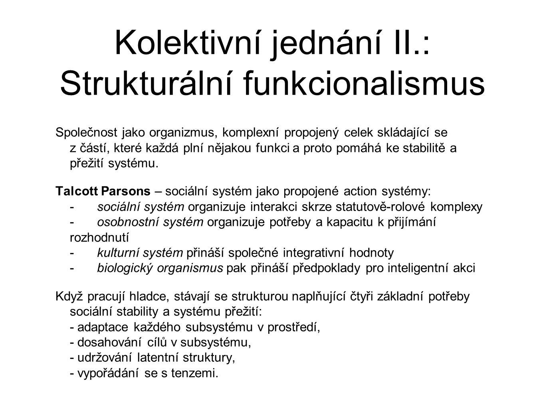 Kolektivní jednání II.: Strukturální funkcionalismus Společnost jako organizmus, komplexní propojený celek skládající se z částí, které každá plní nějakou funkci a proto pomáhá ke stabilitě a přežití systému.