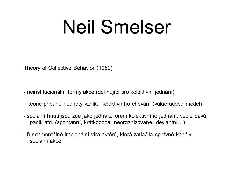 Neil Smelser Theory of Collective Behavior (1962) - neinstitucionální formy akce (definující pro kolektivní jednání) - teorie přidané hodnoty vzniku kolektivního chování (value added model) - sociální hnutí jsou zde jako jedna z forem kolektivního jednání, vedle davů, panik atd.
