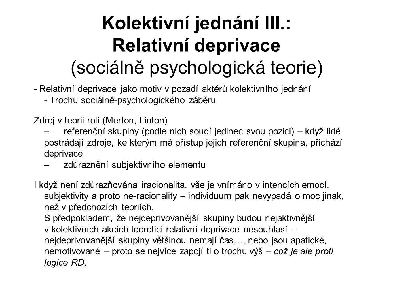 Kolektivní jednání III.: Relativní deprivace (sociálně psychologická teorie) - Relativní deprivace jako motiv v pozadí aktérů kolektivního jednání - Trochu sociálně-psychologického záběru Zdroj v teorii rolí (Merton, Linton) –referenční skupiny (podle nich soudí jedinec svou pozici) – když lidé postrádají zdroje, ke kterým má přístup jejich referenční skupina, přichází deprivace –zdůraznění subjektivního elementu I když není zdůrazňována iracionalita, vše je vnímáno v intencích emocí, subjektivity a proto ne-racionality – individuum pak nevypadá o moc jinak, než v předchozích teoriích.
