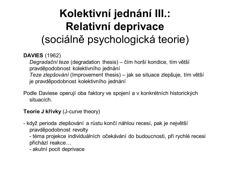 Kolektivní jednání III.: Relativní deprivace (sociálně psychologická teorie) DAVIES (1962) Degradační teze (degradation thesis) – čím horší kondice, tím větší pravděpodobnost kolektivního jednání Teze zlepšování (Improvement thesis) – jak se situace zlepšuje, tím větší je pravděpodobnost kolektivního jednání Podle Daviese operují oba faktory ve spojení a v konkrétních historických situacích.
