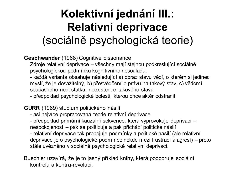 Kolektivní jednání III.: Relativní deprivace (sociálně psychologická teorie) Geschwander (1968) Cognitive dissonance Zdroje relativní deprivace – všechny mají stejnou podkreslující sociálně psychologickou podmínku kognitivního nesouladu: - každá varianta obsahuje následující a) obraz stavu věcí, o kterém si jedinec myslí, že je dosažitelný, b) přesvědčení o právu na takový stav, c) vědomí současného nedostatku, neexistence takového stavu - předpoklad psychologické bolesti, kterou chce aktér odstranit GURR (1969) studium politického násilí - asi nejvíce propracovaná teorie relativní deprivace - předpoklad primární kauzální sekvence, která vyprovokuje deprivaci – nespokojenost – pak se politizuje a pak přichází politické násilí - relativní deprivace tak propojuje podmínky a politické násilí (ale relativní deprivace je o psychologické podmínce někde mezi frustrací a agresí) – proto stále uvězněno v sociálně psychologické relativní deprivaci.