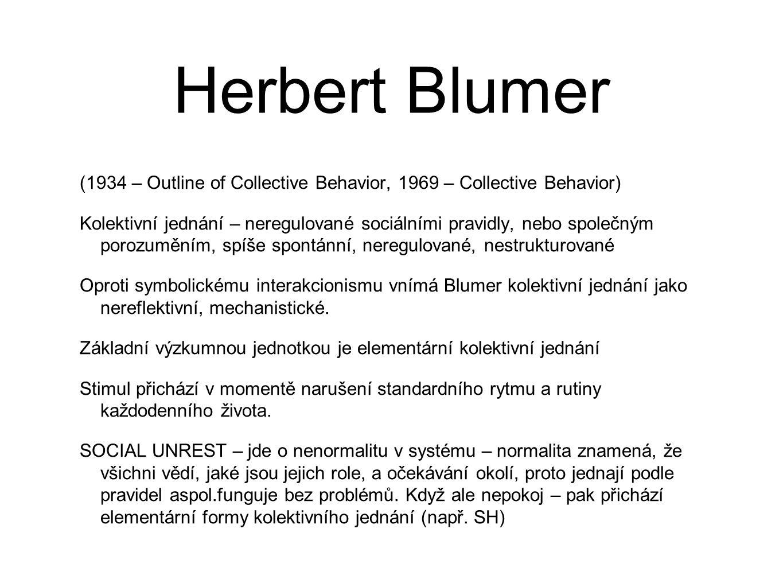 Herbert Blumer (1934 – Outline of Collective Behavior, 1969 – Collective Behavior) Kolektivní jednání – neregulované sociálními pravidly, nebo společným porozuměním, spíše spontánní, neregulované, nestrukturované Oproti symbolickému interakcionismu vnímá Blumer kolektivní jednání jako nereflektivní, mechanistické.