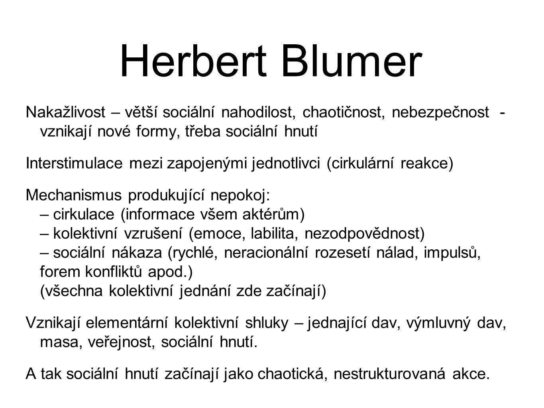 Herbert Blumer Nakažlivost – větší sociální nahodilost, chaotičnost, nebezpečnost - vznikají nové formy, třeba sociální hnutí Interstimulace mezi zapojenými jednotlivci (cirkulární reakce) Mechanismus produkující nepokoj: – cirkulace (informace všem aktérům) – kolektivní vzrušení (emoce, labilita, nezodpovědnost) – sociální nákaza (rychlé, neracionální rozesetí nálad, impulsů, forem konfliktů apod.) (všechna kolektivní jednání zde začínají) Vznikají elementární kolektivní shluky – jednající dav, výmluvný dav, masa, veřejnost, sociální hnutí.