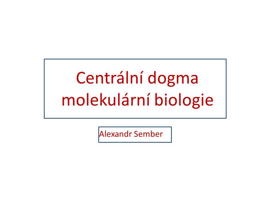 Centrální dogma molekulární biologie Alexandr Sember