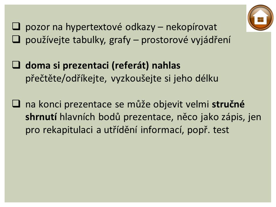  pozor na hypertextové odkazy – nekopírovat  používejte tabulky, grafy – prostorové vyjádření  doma si prezentaci (referát) nahlas přečtěte/odříkejte, vyzkoušejte si jeho délku  na konci prezentace se může objevit velmi stručné shrnutí hlavních bodů prezentace, něco jako zápis, jen pro rekapitulaci a utřídění informací, popř.