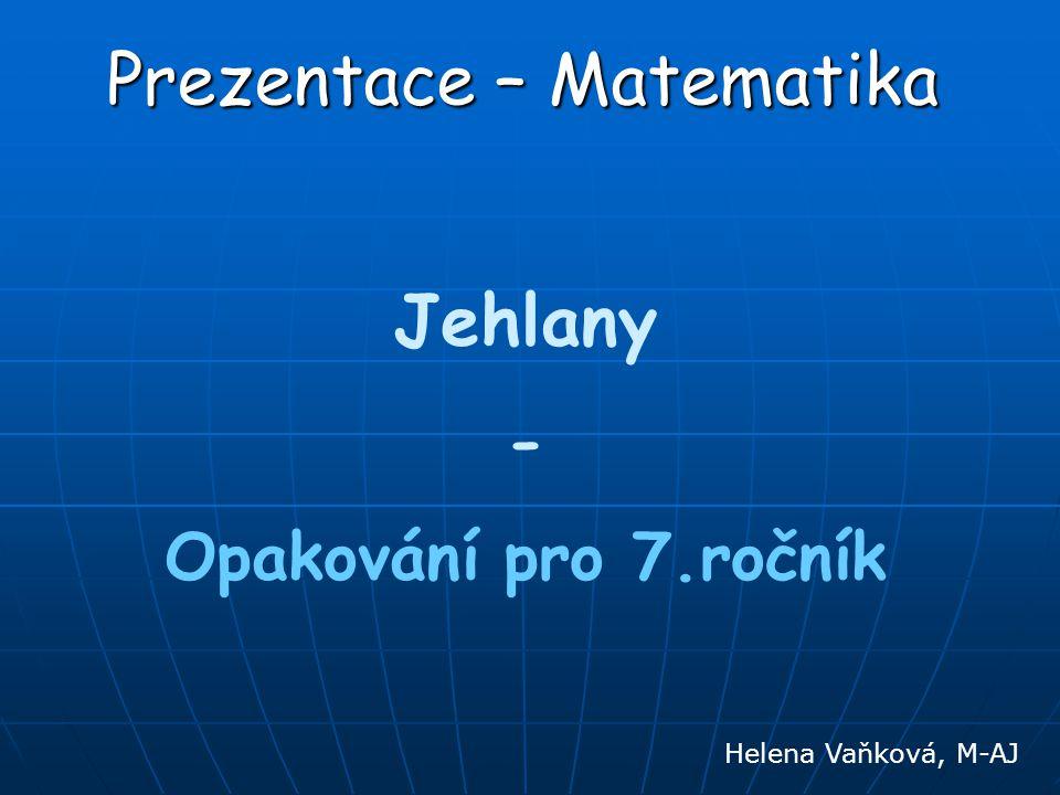 Prezentace – Matematika Jehlany - Opakování pro 7.ročník Helena Vaňková, M-AJ