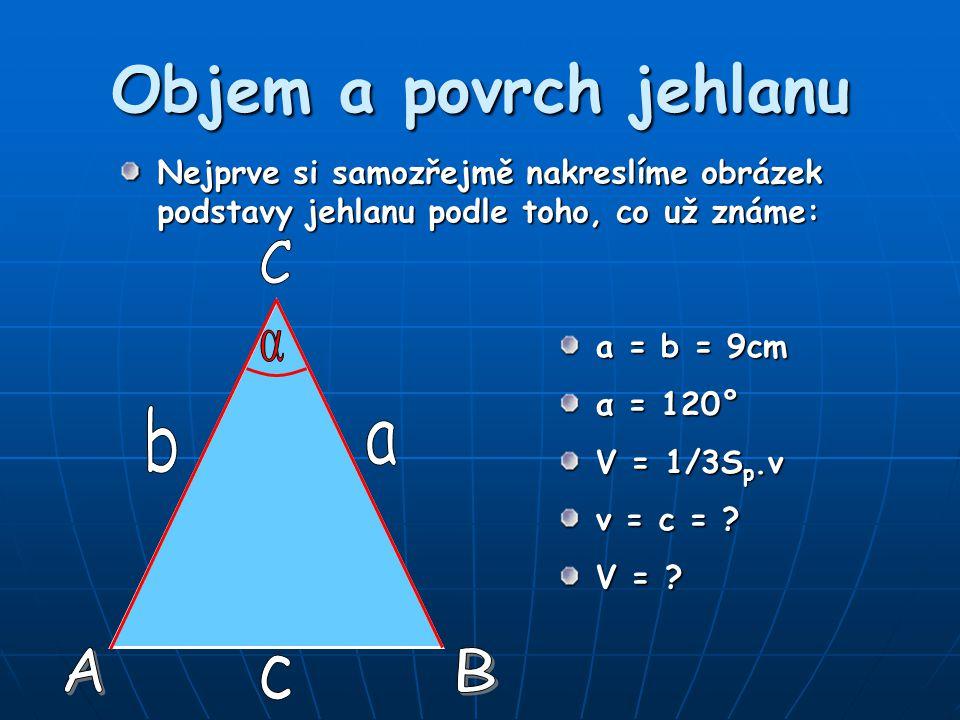 Objem a povrch jehlanu Nejprve si samozřejmě nakreslíme obrázek podstavy jehlanu podle toho, co už známe: a = b = 9cm α = 120° V = 1/3S p.v v = c = ?