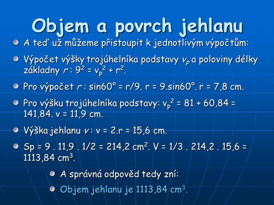 Objem a povrch jehlanu A správná odpověd tedy zní: Objem jehlanu je 1113,84 cm 3. A teď už můžeme přistoupit k jednotlivým výpočtům: Výpočet výšky tro