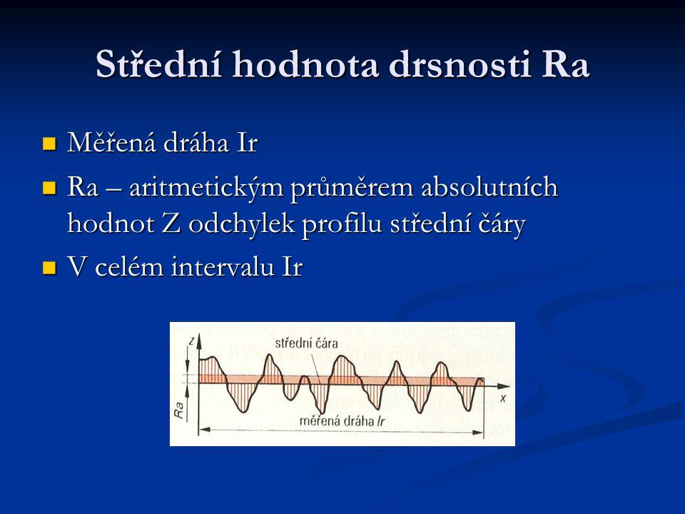 Střední hodnota drsnosti Ra Měřená dráha Ir Měřená dráha Ir Ra – aritmetickým průměrem absolutních hodnot Z odchylek profilu střední čáry Ra – aritmetickým průměrem absolutních hodnot Z odchylek profilu střední čáry V celém intervalu Ir V celém intervalu Ir
