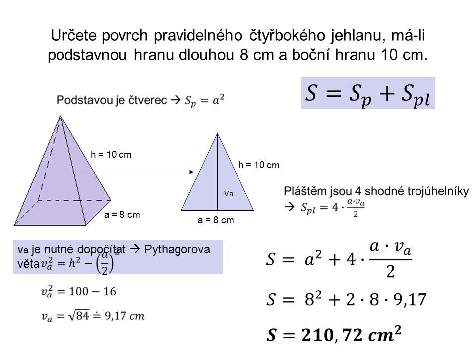 Určete povrch pravidelného čtyřbokého jehlanu, má-li podstavnou hranu dlouhou 8 cm a boční hranu 10 cm. a = 8 cm h = 10 cm a = 8 cm h = 10 cm vava v a