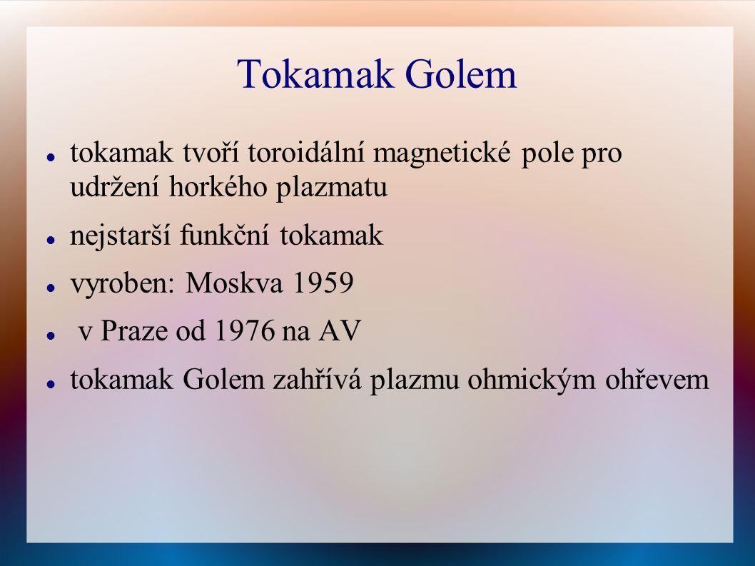Tokamak Golem tokamak tvoří toroidální magnetické pole pro udržení horkého plazmatu nejstarší funkční tokamak vyroben: Moskva 1959 v Praze od 1976 na AV tokamak Golem zahřívá plazmu ohmickým ohřevem
