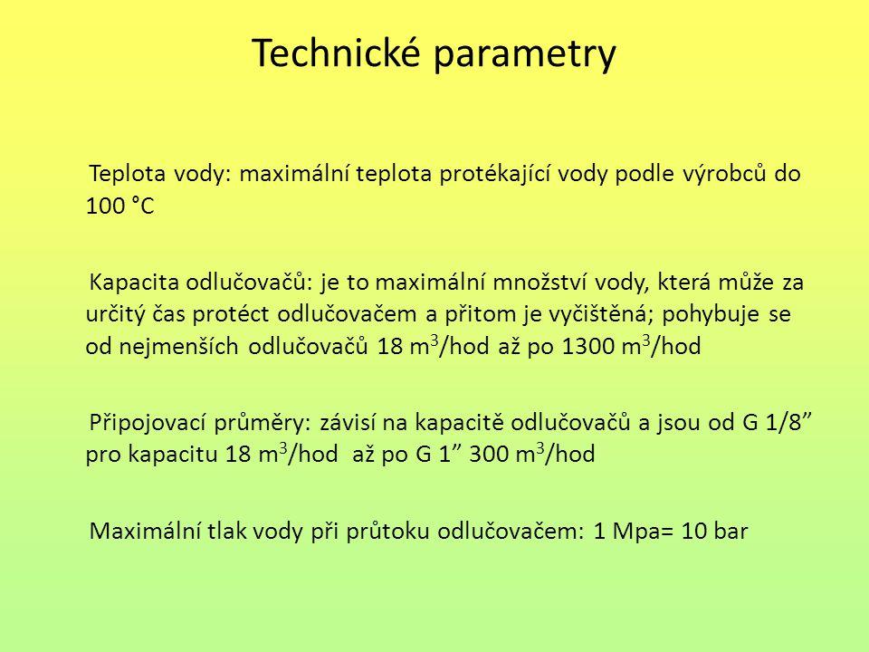Technické parametry Teplota vody: maximální teplota protékající vody podle výrobců do 100 °C Kapacita odlučovačů: je to maximální množství vody, která může za určitý čas protéct odlučovačem a přitom je vyčištěná; pohybuje se od nejmenších odlučovačů 18 m 3 /hod až po 1300 m 3 /hod Připojovací průměry: závisí na kapacitě odlučovačů a jsou od G 1/8ˮ pro kapacitu 18 m 3 /hod až po G 1ˮ 300 m 3 /hod Maximální tlak vody při průtoku odlučovačem: 1 Mpa= 10 bar
