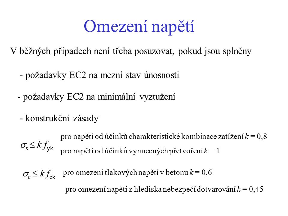 Omezení napětí V běžných případech není třeba posuzovat, pokud jsou splněny - požadavky EC2 na mezní stav únosnosti - požadavky EC2 na minimální vyztužení - konstrukční zásady  s  k f yk pro napětí od účinků charakteristické kombinace zatížení k = 0,8 pro napětí od účinků vynucených přetvoření k = 1 c k fckc k fck pro omezení tlakových napětí v betonu k = 0,6 pro omezení napětí z hlediska nebezpečí dotvarování k = 0,45
