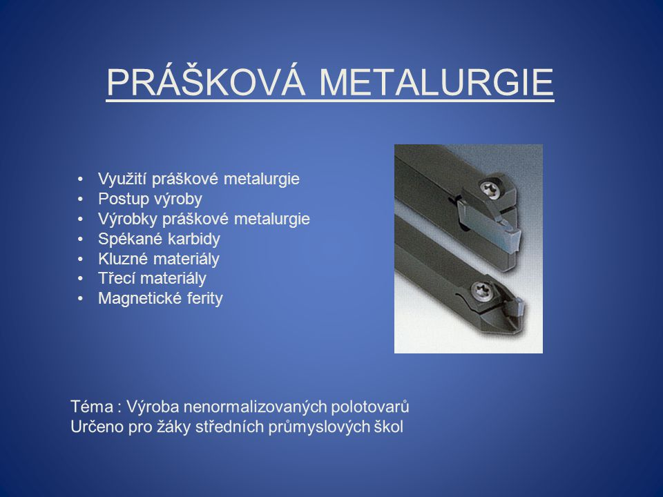PRÁŠKOVÁ METALURGIE Využití práškové metalurgie Postup výroby Výrobky práškové metalurgie Spékané karbidy Kluzné materiály Třecí materiály Magnetické