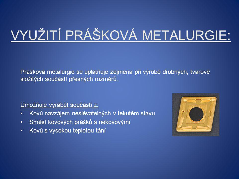 POSTUP VÝROBY: Výroba prášků Míchání prášků Lisování prášků Slinování (spékání) prášků Dolisování,kalibrování