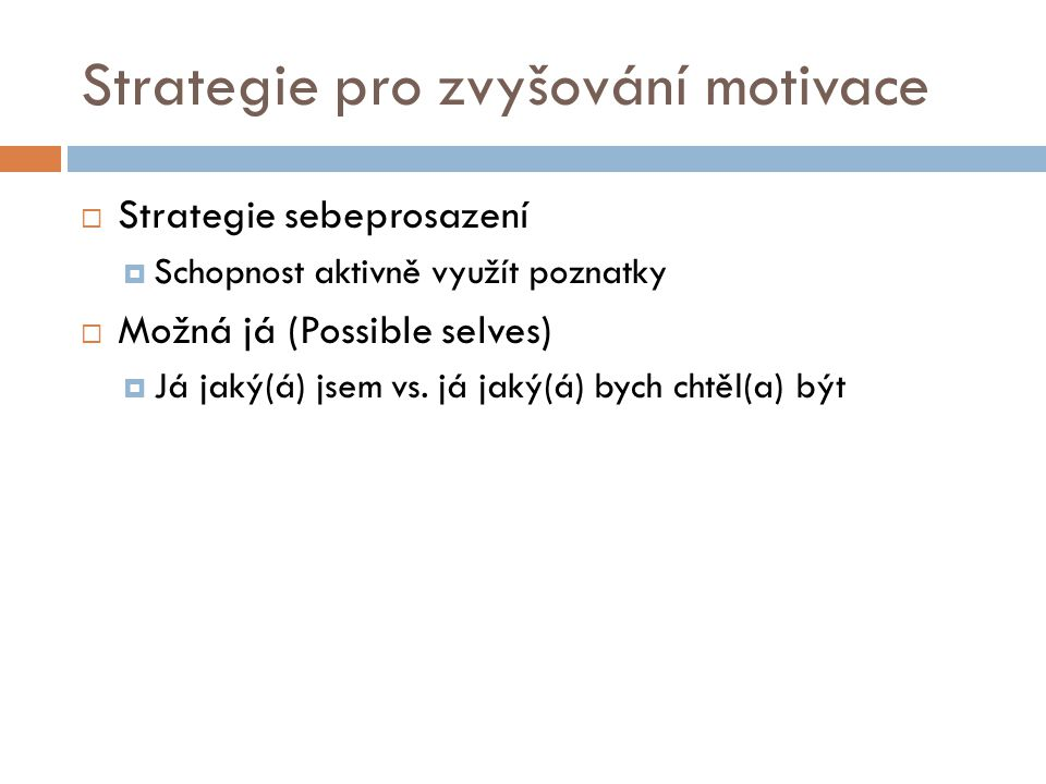 Strategie pro zvyšování motivace  Strategie sebeprosazení  Schopnost aktivně využít poznatky  Možná já (Possible selves)  Já jaký(á) jsem vs. já j