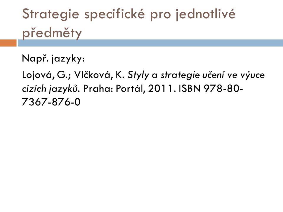 Strategie specifické pro jednotlivé předměty Např. jazyky: Lojová, G.; Vlčková, K. Styly a strategie učení ve výuce cizích jazyků. Praha: Portál, 2011