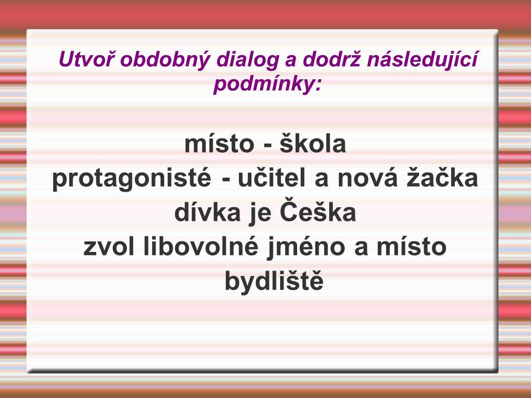Utvoř obdobný dialog a dodrž následující podmínky: místo - škola protagonisté - učitel a nová žačka dívka je Češka zvol libovolné jméno a místo bydliště