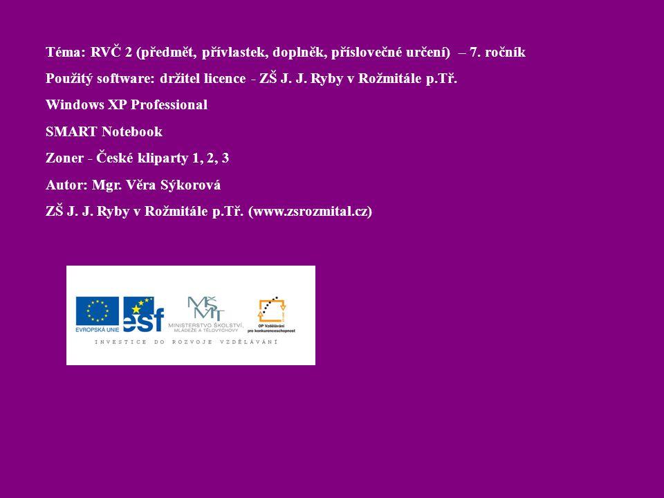 Téma: RVČ 2 (předmět, přívlastek, doplněk, příslovečné určení) – 7. ročník Použitý software: držitel licence - ZŠ J. J. Ryby v Rožmitále p.Tř. Windows