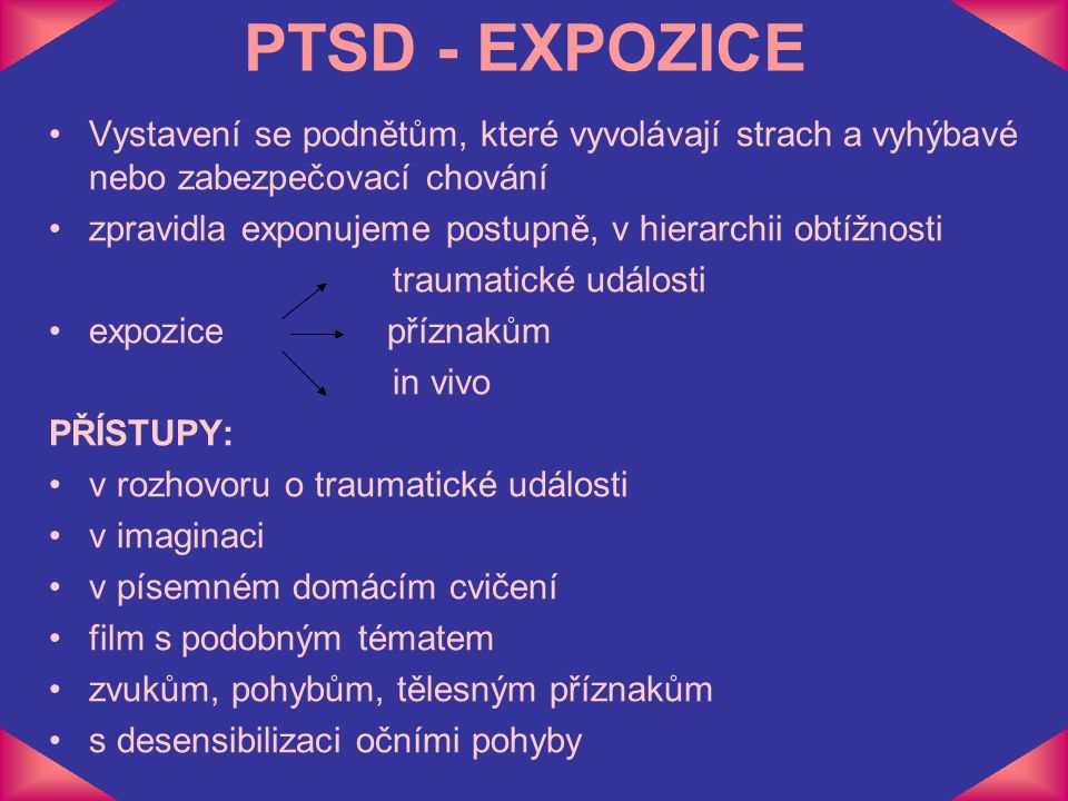 PTSD - EXPOZICE Vystavení se podnětům, které vyvolávají strach a vyhýbavé nebo zabezpečovací chování zpravidla exponujeme postupně, v hierarchii obtíž