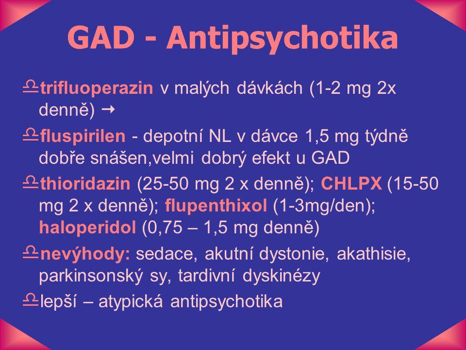 GAD - Antipsychotika d trifluoperazin v malých dávkách (1-2 mg 2x denně)  d fluspirilen - depotní NL v dávce 1,5 mg týdně dobře snášen,velmi dobrý ef