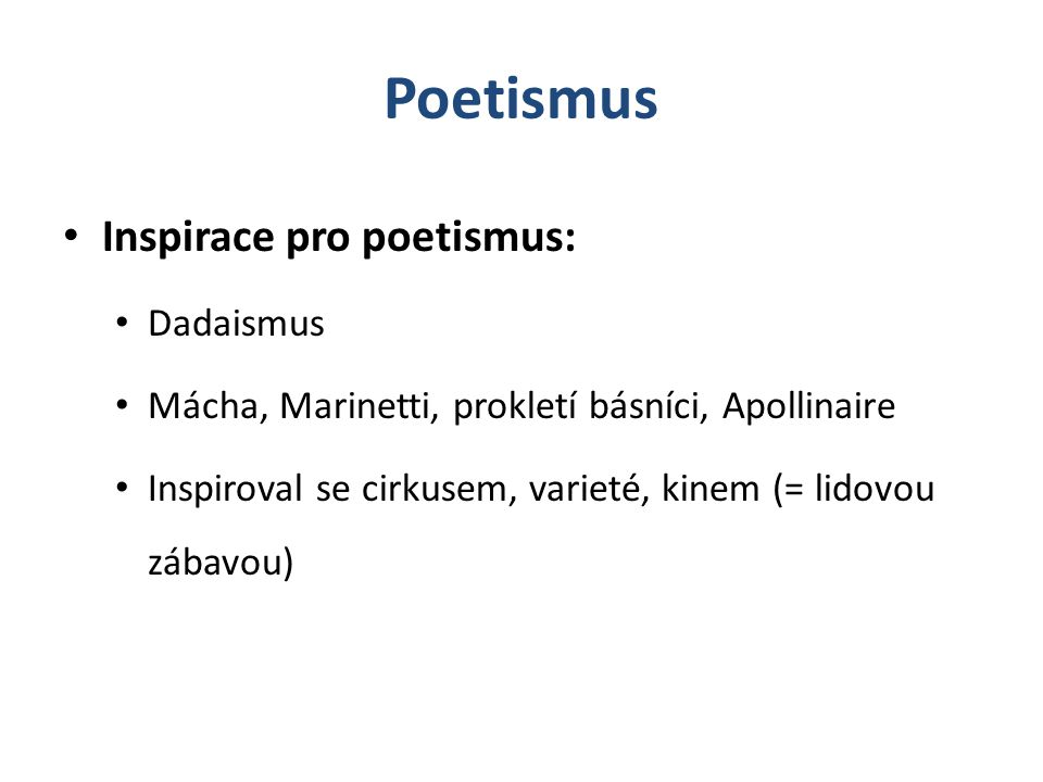 Poetismus Inspirace pro poetismus: Dadaismus Mácha, Marinetti, prokletí básníci, Apollinaire Inspiroval se cirkusem, varieté, kinem (= lidovou zábavou