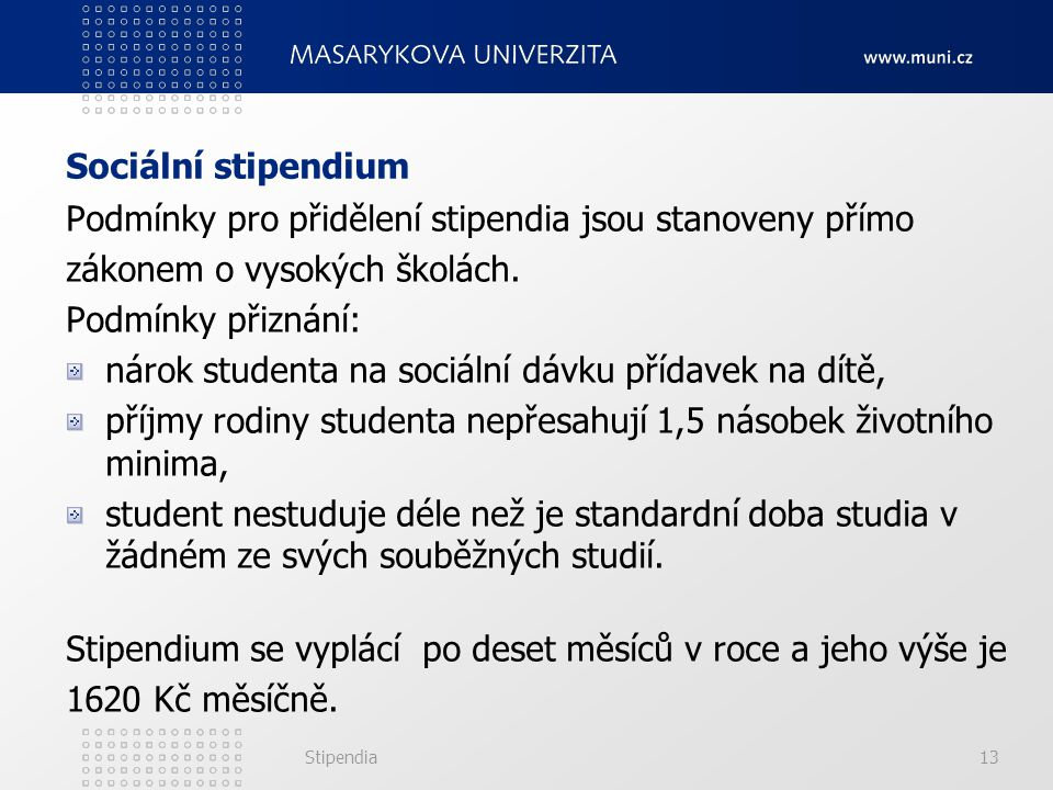Stipendia13 Sociální stipendium Podmínky pro přidělení stipendia jsou stanoveny přímo zákonem o vysokých školách. Podmínky přiznání: nárok studenta na