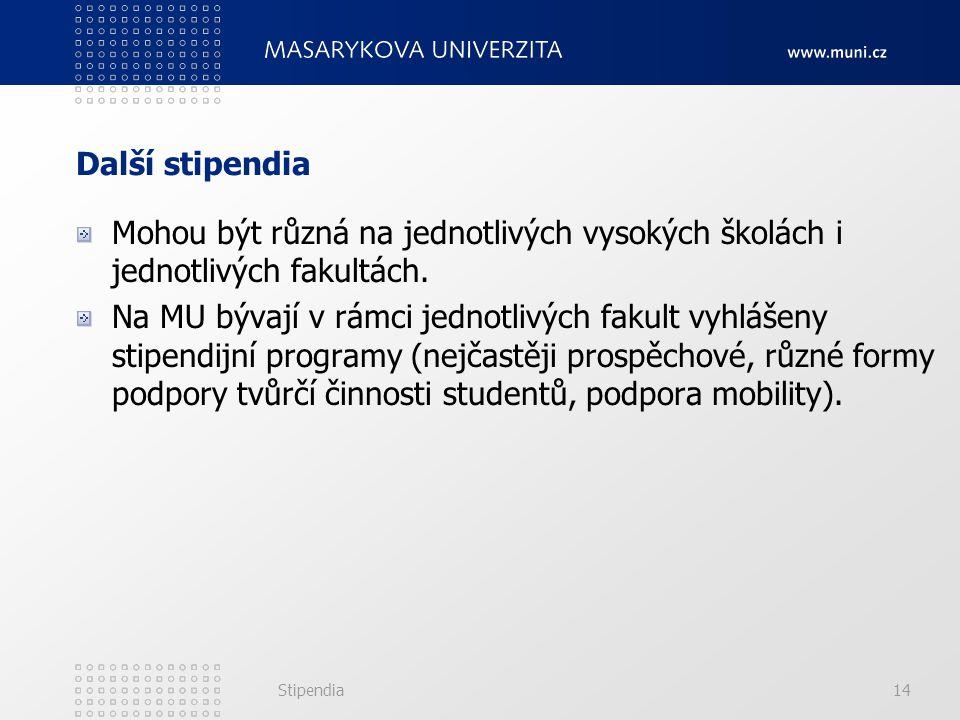 Stipendia14 Další stipendia Mohou být různá na jednotlivých vysokých školách i jednotlivých fakultách. Na MU bývají v rámci jednotlivých fakult vyhláš