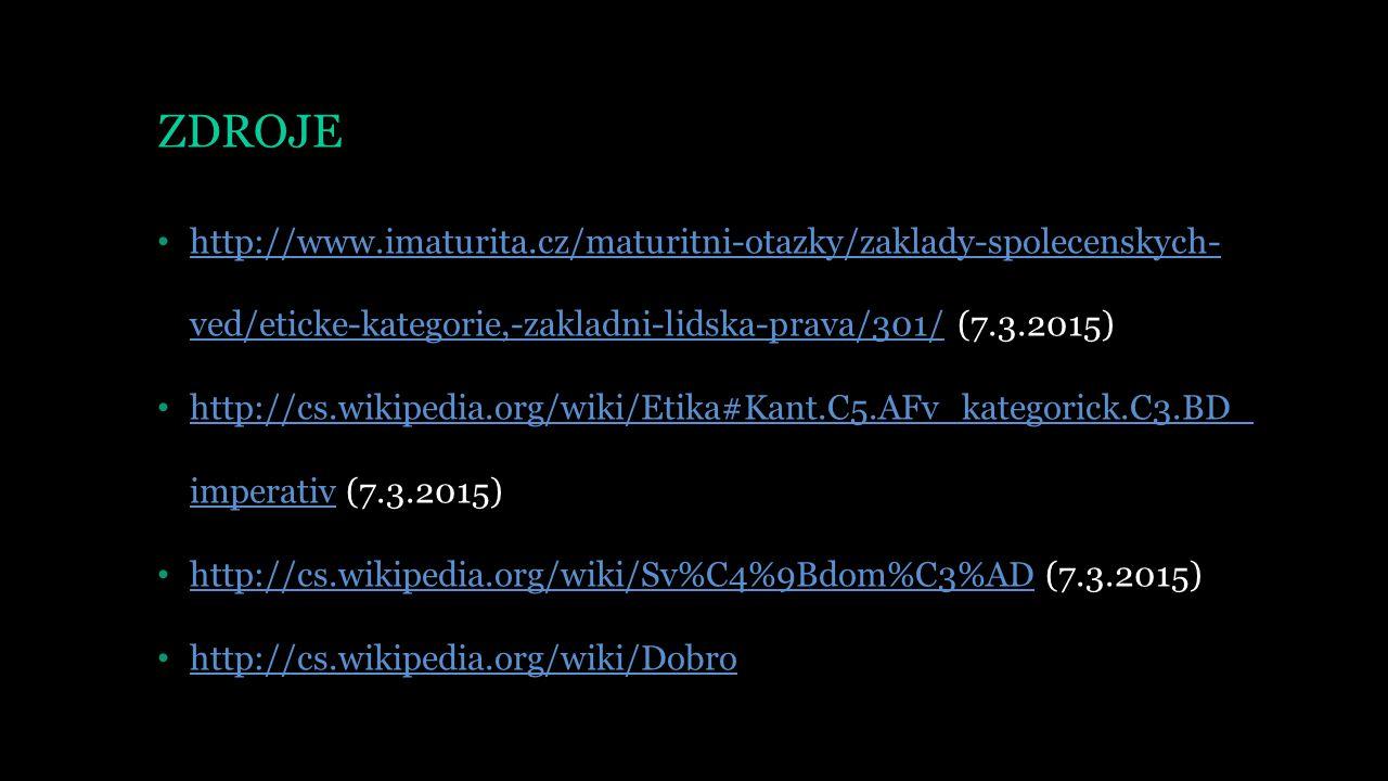 ZDROJE http://www.imaturita.cz/maturitni-otazky/zaklady-spolecenskych- ved/eticke-kategorie,-zakladni-lidska-prava/301/ (7.3.2015) http://www.imaturita.cz/maturitni-otazky/zaklady-spolecenskych- ved/eticke-kategorie,-zakladni-lidska-prava/301/ http://cs.wikipedia.org/wiki/Etika#Kant.C5.AFv_kategorick.C3.BD_ imperativ (7.3.2015) http://cs.wikipedia.org/wiki/Etika#Kant.C5.AFv_kategorick.C3.BD_ imperativ http://cs.wikipedia.org/wiki/Sv%C4%9Bdom%C3%AD (7.3.2015) http://cs.wikipedia.org/wiki/Sv%C4%9Bdom%C3%AD http://cs.wikipedia.org/wiki/Dobro